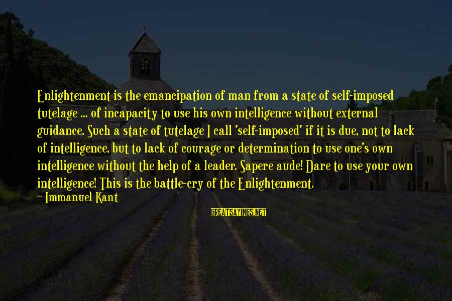 Battle Cry Sayings By Immanuel Kant: Enlightenment is the emancipation of man from a state of self-imposed tutelage ... of incapacity
