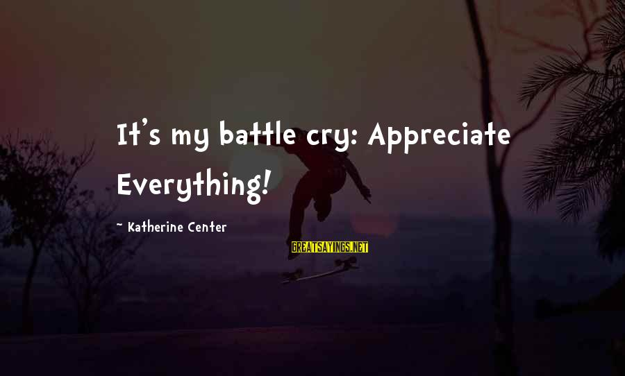 Battle Cry Sayings By Katherine Center: It's my battle cry: Appreciate Everything!