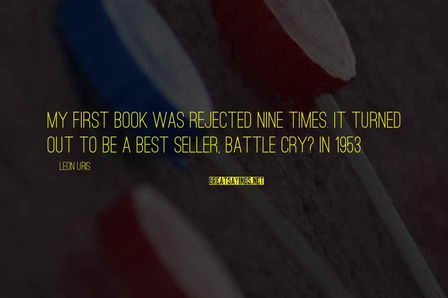 Battle Cry Sayings By Leon Uris: My first book was rejected nine times. It turned out to be a best seller,