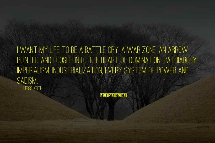 Battle Cry Sayings By Lierre Keith: I want my life to be a battle cry, a war zone, an arrow pointed