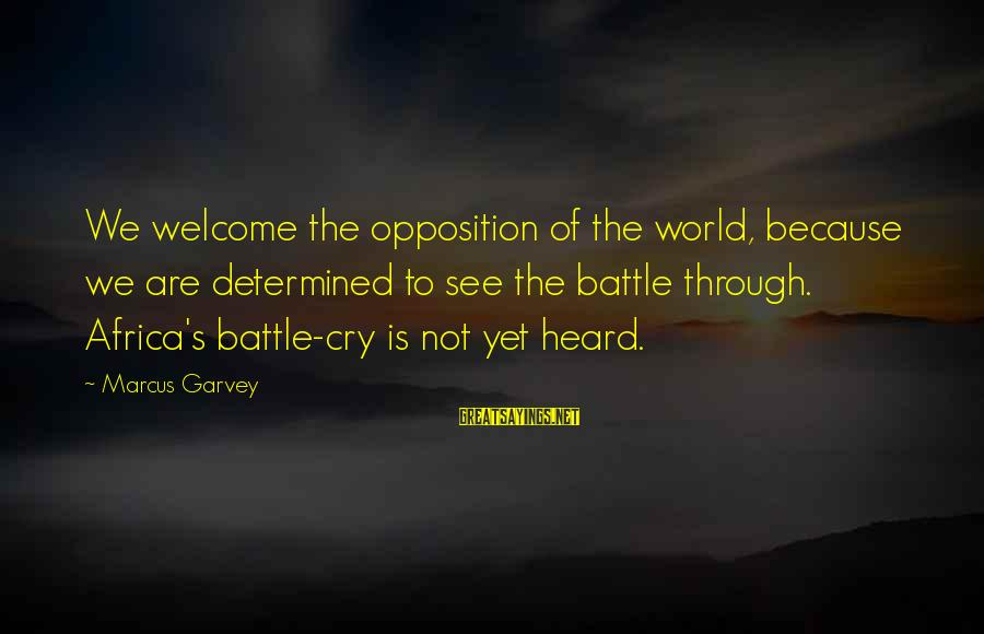 Battle Cry Sayings By Marcus Garvey: We welcome the opposition of the world, because we are determined to see the battle