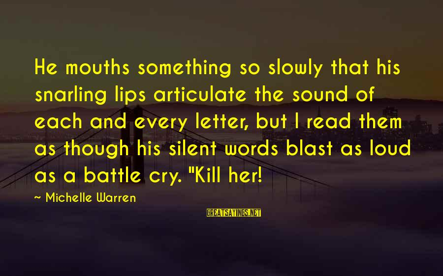 Battle Cry Sayings By Michelle Warren: He mouths something so slowly that his snarling lips articulate the sound of each and