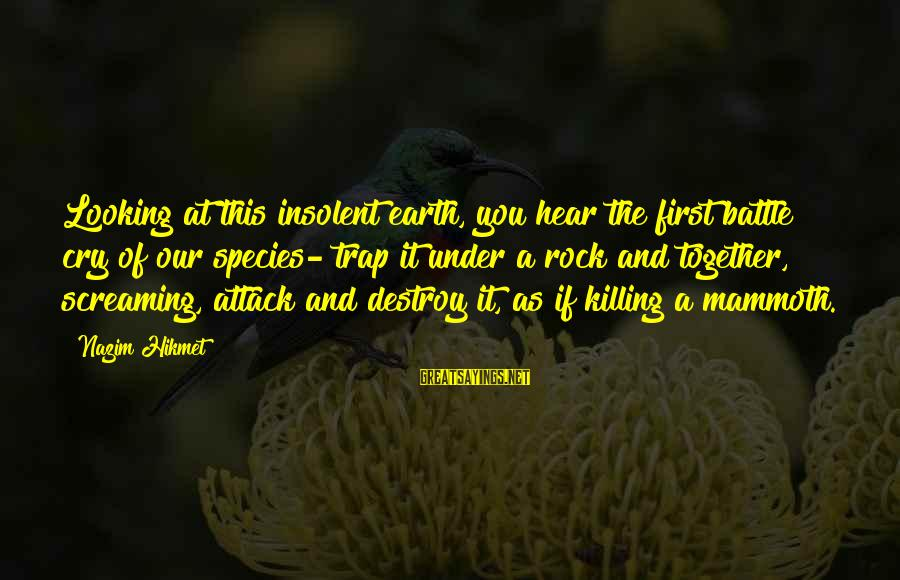 Battle Cry Sayings By Nazim Hikmet: Looking at this insolent earth, you hear the first battle cry of our species- trap