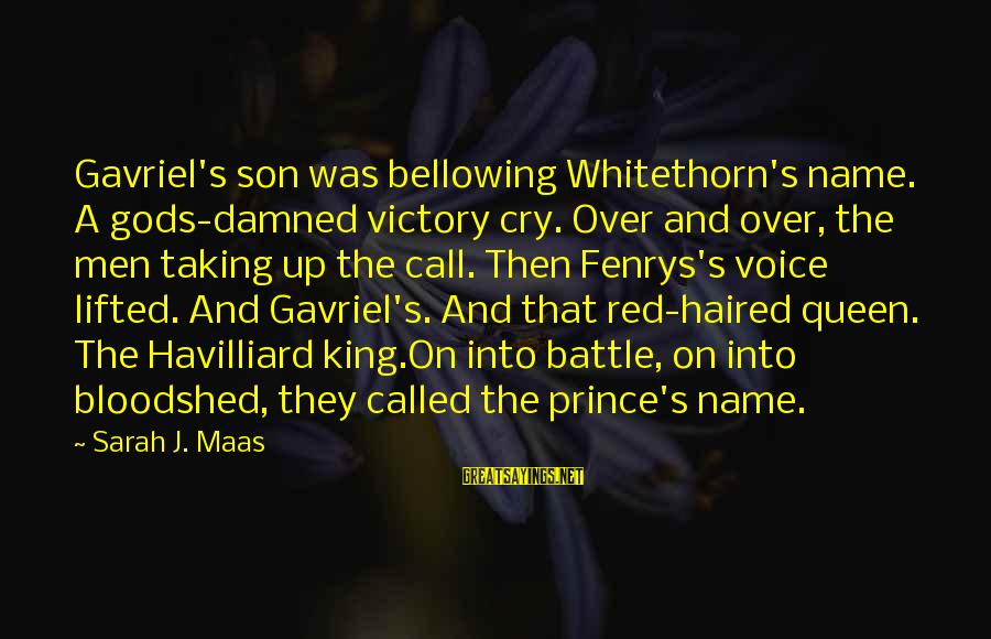 Battle Cry Sayings By Sarah J. Maas: Gavriel's son was bellowing Whitethorn's name. A gods-damned victory cry. Over and over, the men