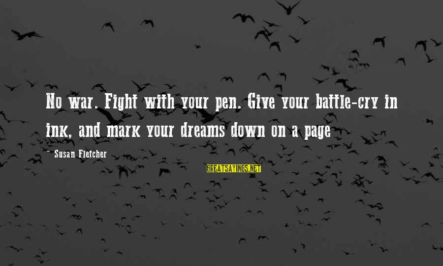 Battle Cry Sayings By Susan Fletcher: No war. Fight with your pen. Give your battle-cry in ink, and mark your dreams