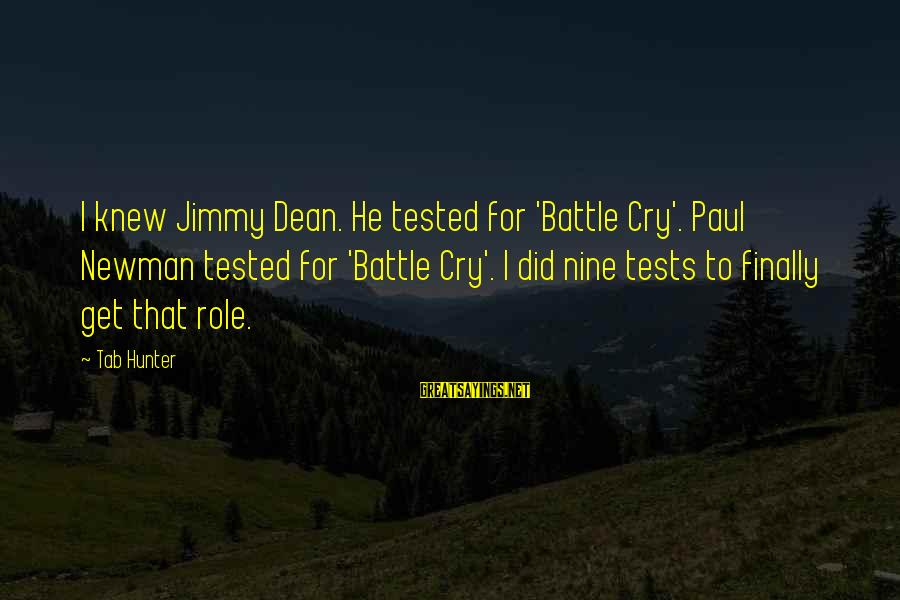 Battle Cry Sayings By Tab Hunter: I knew Jimmy Dean. He tested for 'Battle Cry'. Paul Newman tested for 'Battle Cry'.