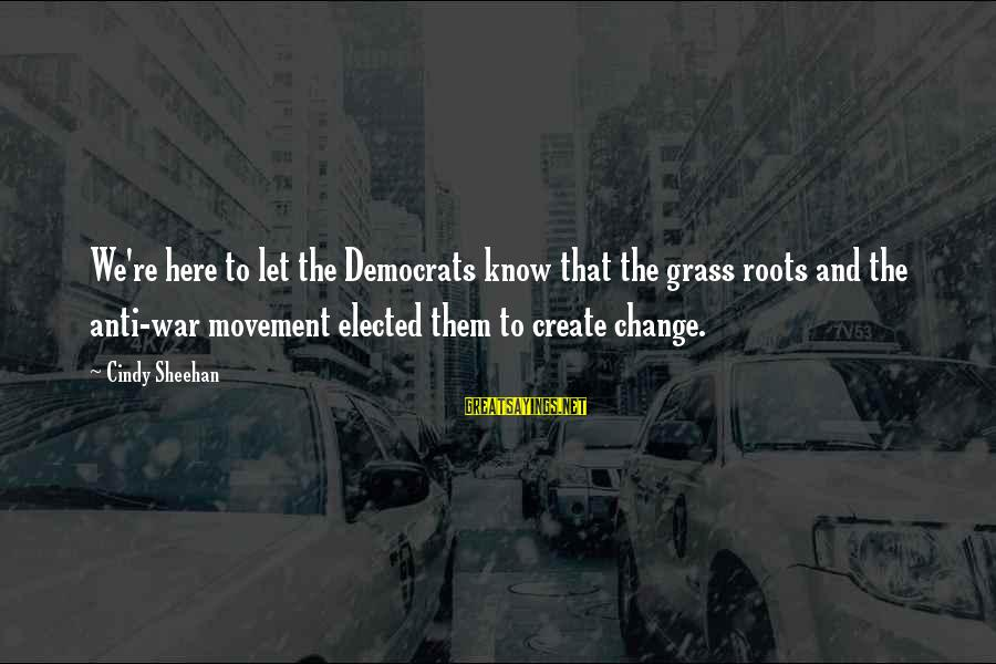Baugh Sayings By Cindy Sheehan: We're here to let the Democrats know that the grass roots and the anti-war movement