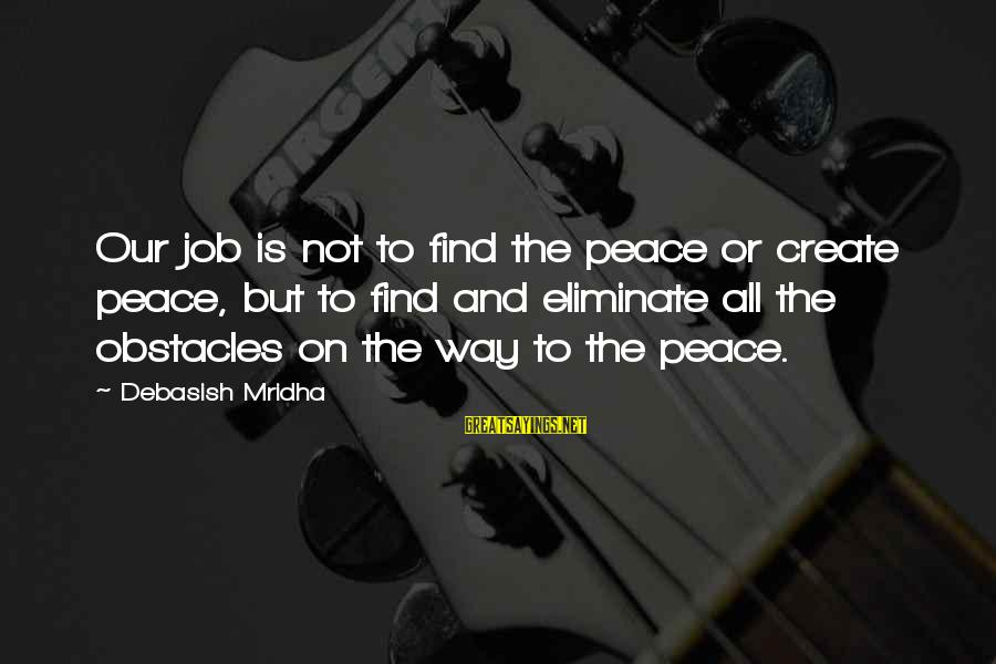 Baugh Sayings By Debasish Mridha: Our job is not to find the peace or create peace, but to find and