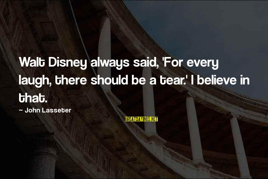 Baugh Sayings By John Lasseter: Walt Disney always said, 'For every laugh, there should be a tear.' I believe in