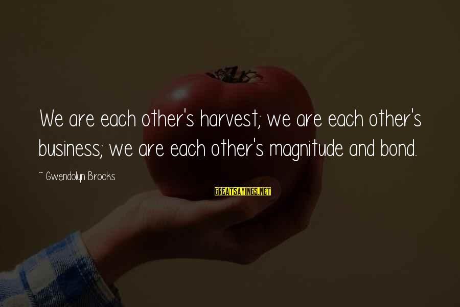 Bay Of Pigs Sayings By Gwendolyn Brooks: We are each other's harvest; we are each other's business; we are each other's magnitude