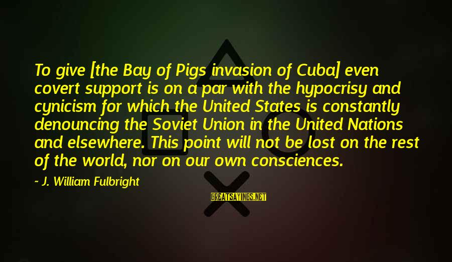 Bay Of Pigs Sayings By J. William Fulbright: To give [the Bay of Pigs invasion of Cuba] even covert support is on a