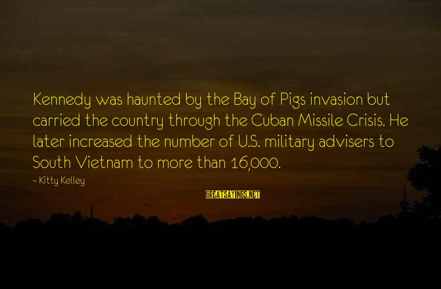 Bay Of Pigs Sayings By Kitty Kelley: Kennedy was haunted by the Bay of Pigs invasion but carried the country through the
