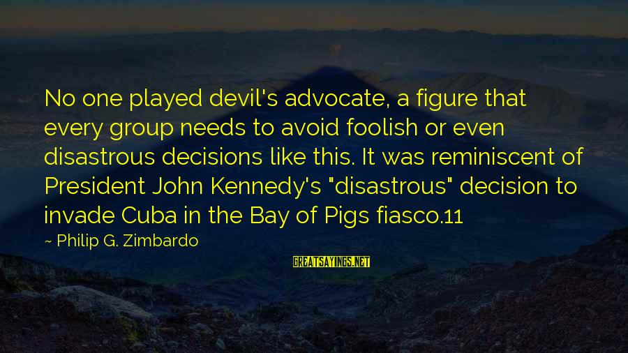 Bay Of Pigs Sayings By Philip G. Zimbardo: No one played devil's advocate, a figure that every group needs to avoid foolish or