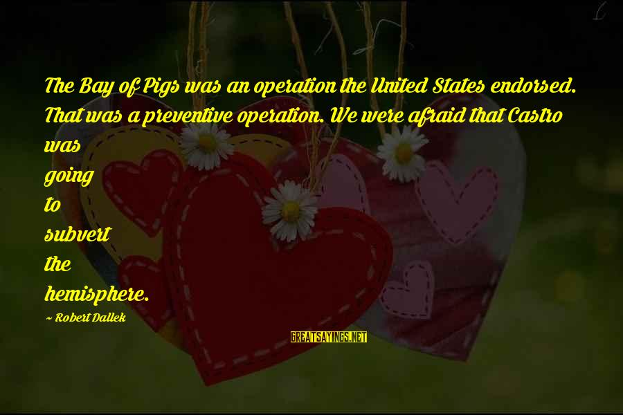 Bay Of Pigs Sayings By Robert Dallek: The Bay of Pigs was an operation the United States endorsed. That was a preventive