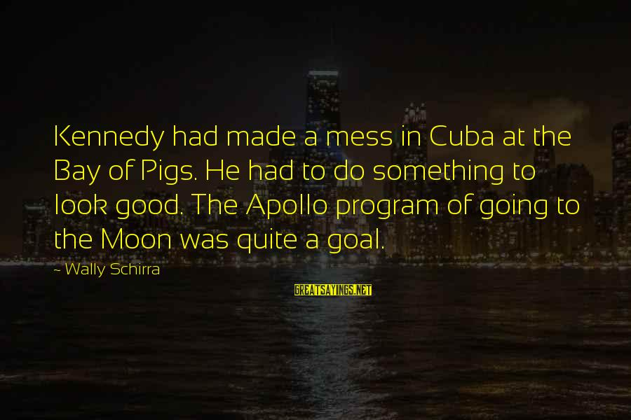 Bay Of Pigs Sayings By Wally Schirra: Kennedy had made a mess in Cuba at the Bay of Pigs. He had to