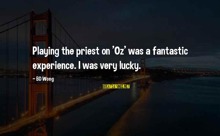 Bd Wong Sayings By BD Wong: Playing the priest on 'Oz' was a fantastic experience. I was very lucky.