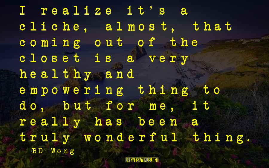 Bd Wong Sayings By BD Wong: I realize it's a cliche, almost, that coming out of the closet is a very