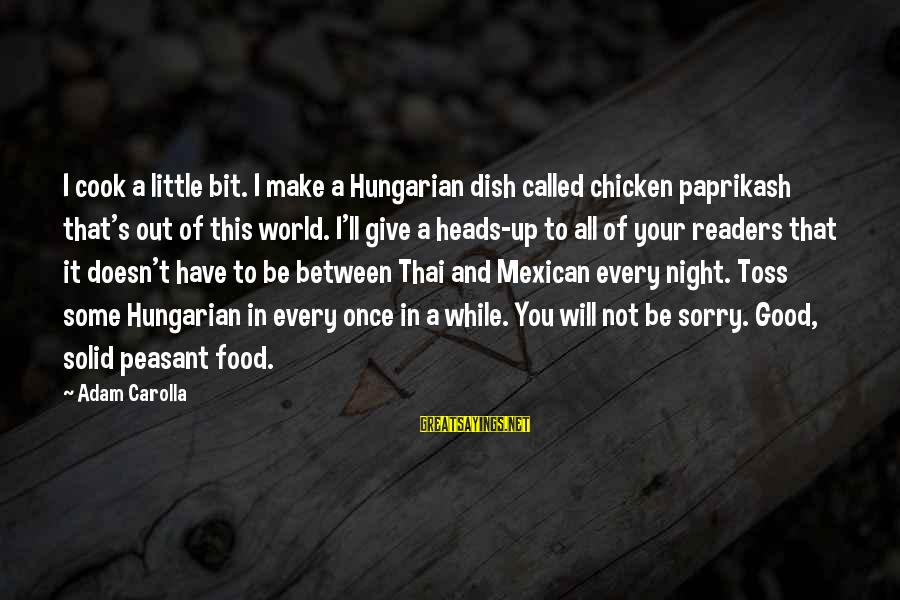 Be Good To All Sayings By Adam Carolla: I cook a little bit. I make a Hungarian dish called chicken paprikash that's out