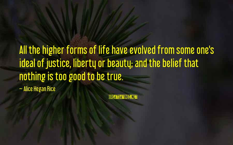 Be Good To All Sayings By Alice Hegan Rice: All the higher forms of life have evolved from some one's ideal of justice, liberty