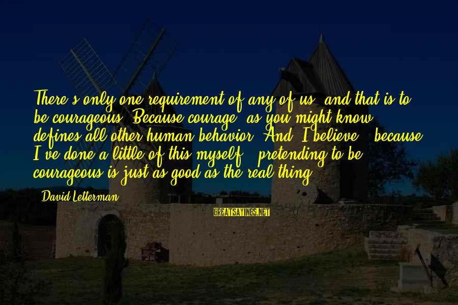 Be Good To All Sayings By David Letterman: There's only one requirement of any of us, and that is to be courageous. Because