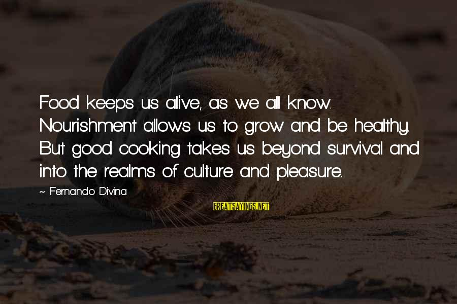 Be Good To All Sayings By Fernando Divina: Food keeps us alive, as we all know. Nourishment allows us to grow and be
