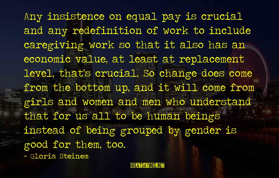 Be Good To All Sayings By Gloria Steinem: Any insistence on equal pay is crucial and any redefinition of work to include caregiving
