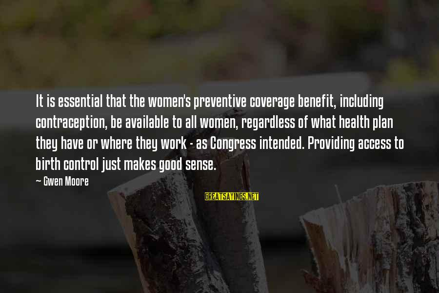 Be Good To All Sayings By Gwen Moore: It is essential that the women's preventive coverage benefit, including contraception, be available to all