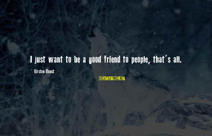 Be Good To All Sayings By Kirsten Dunst: I just want to be a good friend to people, that's all.