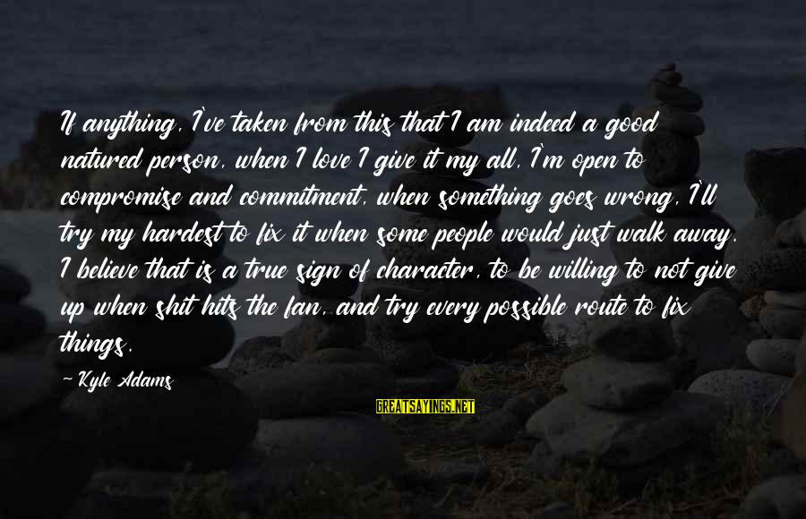 Be Good To All Sayings By Kyle Adams: If anything, I've taken from this that I am indeed a good natured person, when