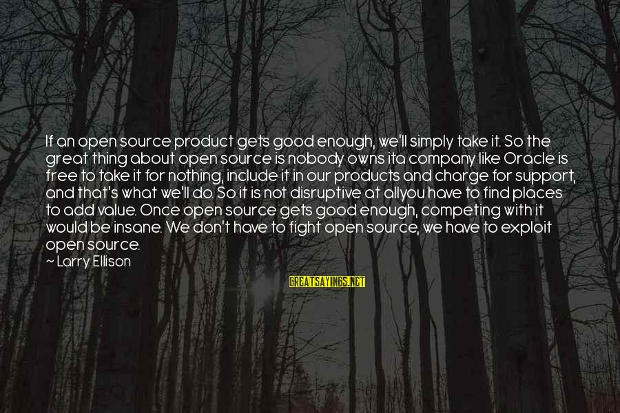 Be Good To All Sayings By Larry Ellison: If an open source product gets good enough, we'll simply take it. So the great