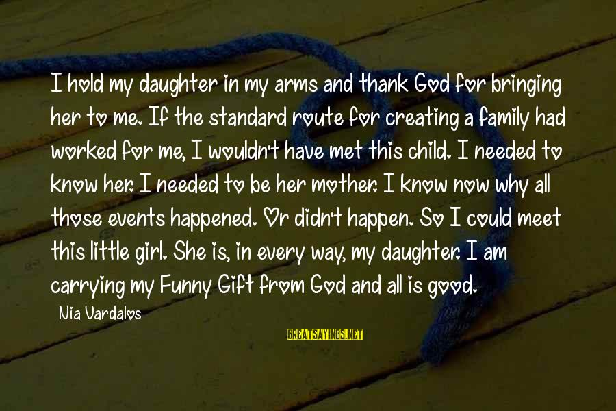 Be Good To All Sayings By Nia Vardalos: I hold my daughter in my arms and thank God for bringing her to me.