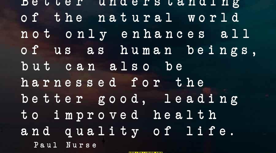 Be Good To All Sayings By Paul Nurse: Better understanding of the natural world not only enhances all of us as human beings,