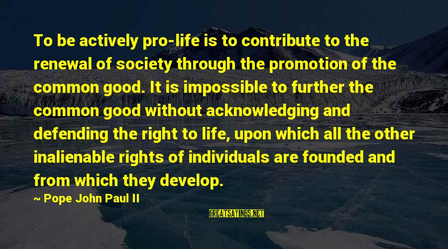 Be Good To All Sayings By Pope John Paul II: To be actively pro-life is to contribute to the renewal of society through the promotion