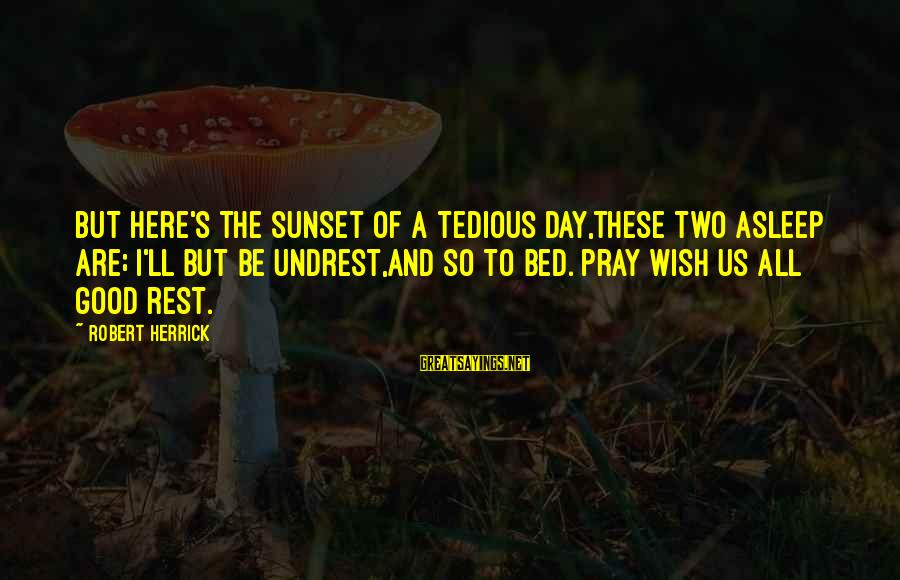 Be Good To All Sayings By Robert Herrick: But here's the sunset of a tedious day,These two asleep are; I'll but be undrest,And