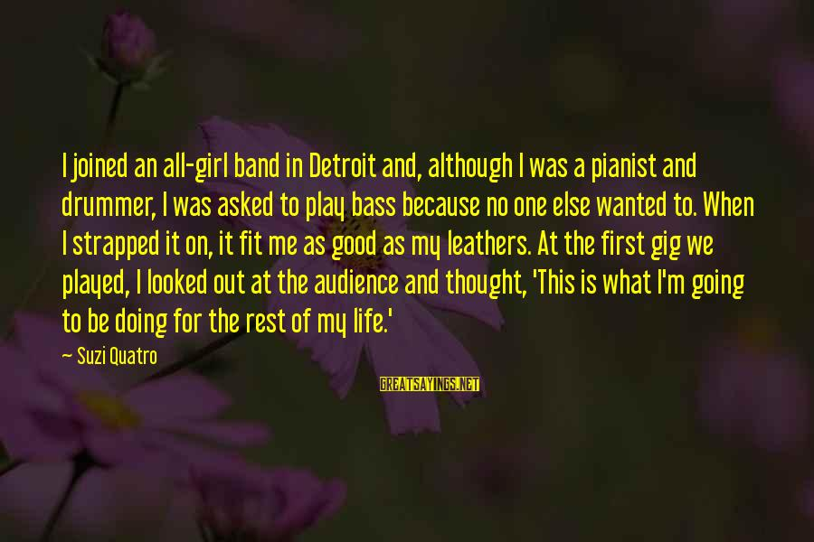 Be Good To All Sayings By Suzi Quatro: I joined an all-girl band in Detroit and, although I was a pianist and drummer,
