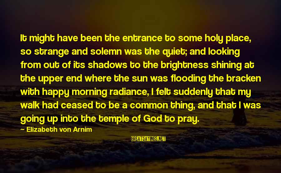 Be Happy With God Sayings By Elizabeth Von Arnim: It might have been the entrance to some holy place, so strange and solemn was