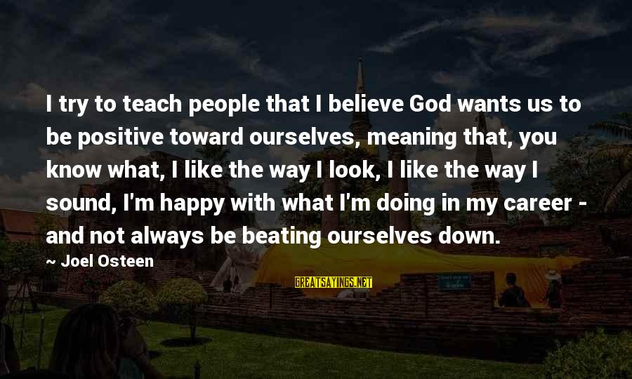 Be Happy With God Sayings By Joel Osteen: I try to teach people that I believe God wants us to be positive toward