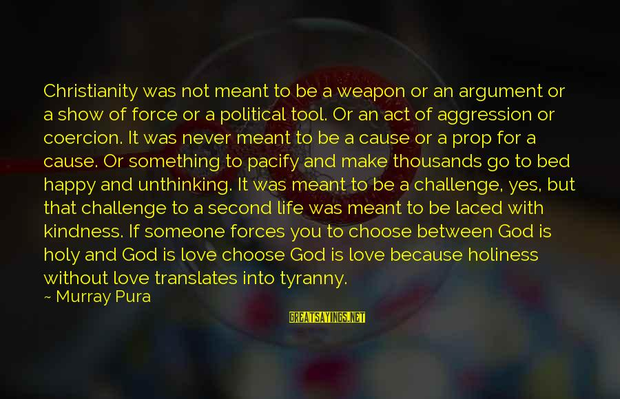 Be Happy With God Sayings By Murray Pura: Christianity was not meant to be a weapon or an argument or a show of