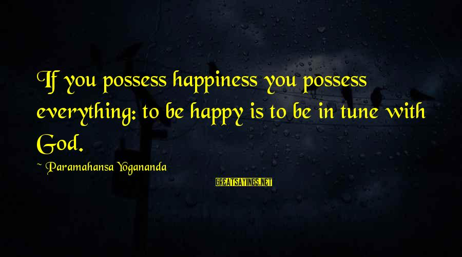 Be Happy With God Sayings By Paramahansa Yogananda: If you possess happiness you possess everything: to be happy is to be in tune