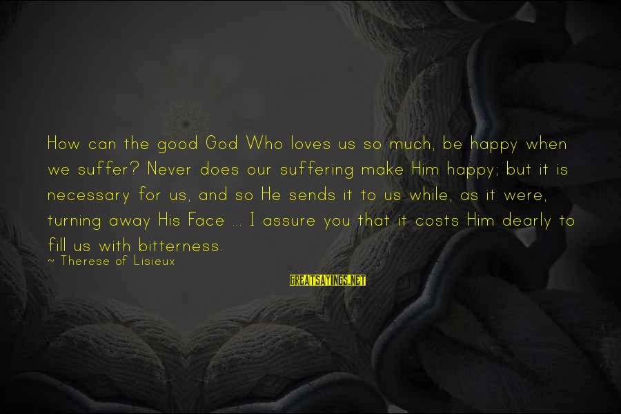 Be Happy With God Sayings By Therese Of Lisieux: How can the good God Who loves us so much, be happy when we suffer?