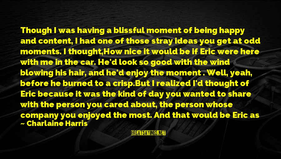 Be Nice Sayings By Charlaine Harris: Though I was having a blissful moment of being happy and content, I had one