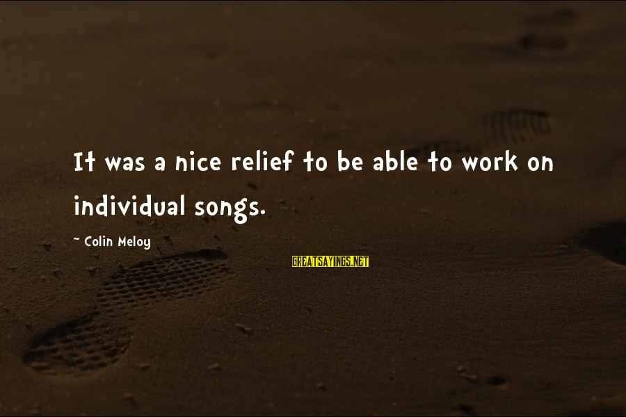 Be Nice Sayings By Colin Meloy: It was a nice relief to be able to work on individual songs.