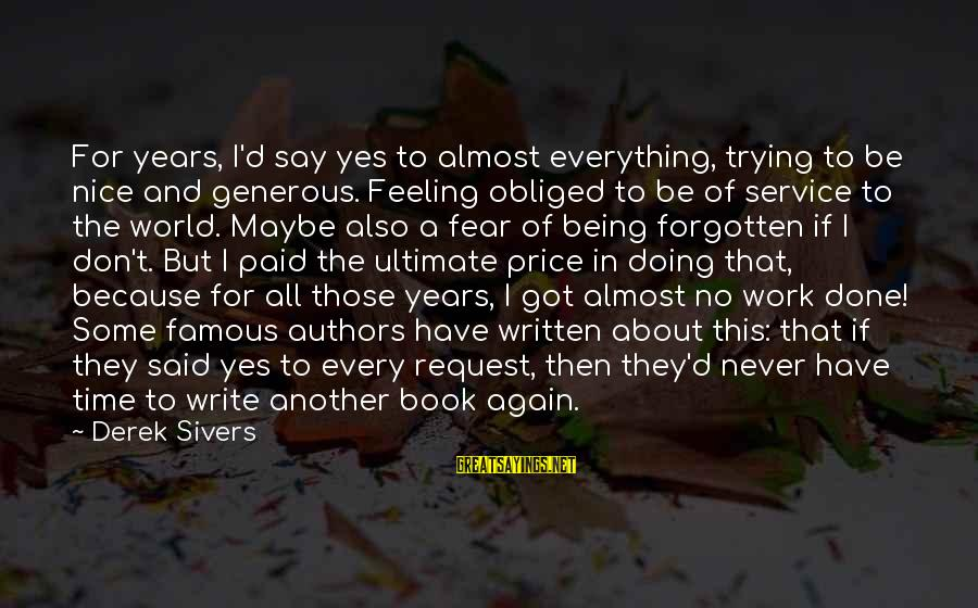 Be Nice Sayings By Derek Sivers: For years, I'd say yes to almost everything, trying to be nice and generous. Feeling