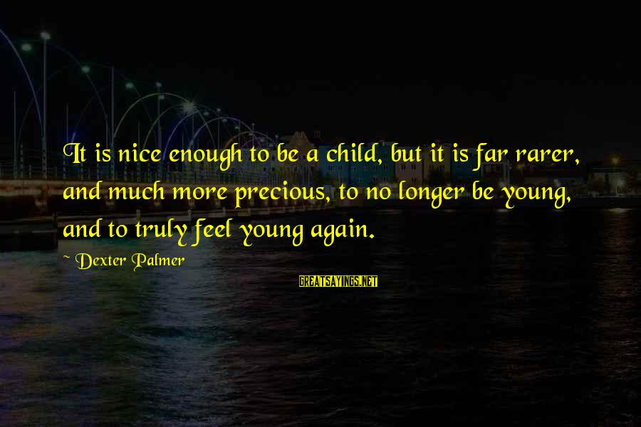 Be Nice Sayings By Dexter Palmer: It is nice enough to be a child, but it is far rarer, and much
