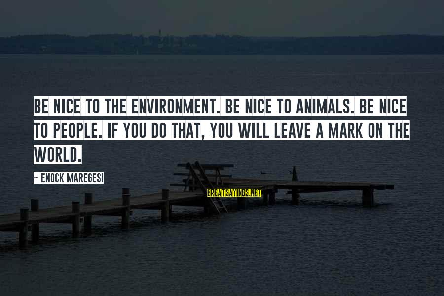 Be Nice Sayings By Enock Maregesi: Be nice to the environment. Be nice to animals. Be nice to people. If you