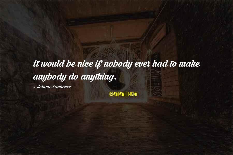 Be Nice Sayings By Jerome Lawrence: It would be nice if nobody ever had to make anybody do anything.