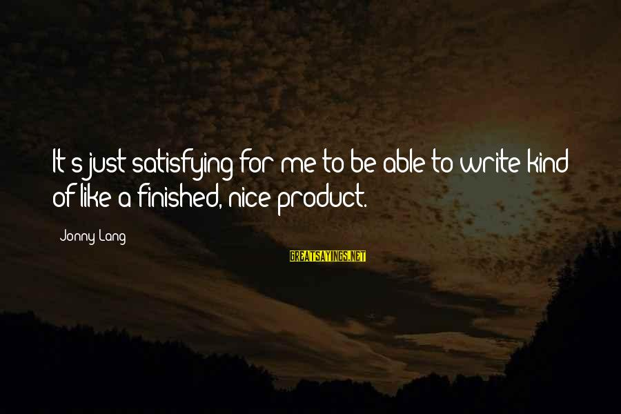 Be Nice Sayings By Jonny Lang: It's just satisfying for me to be able to write kind of like a finished,