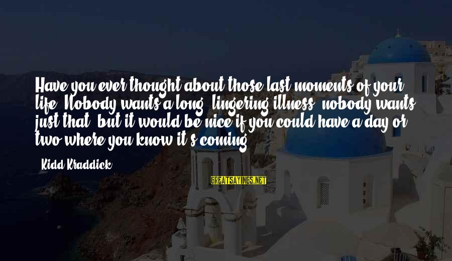 Be Nice Sayings By Kidd Kraddick: Have you ever thought about those last moments of your life? Nobody wants a long,