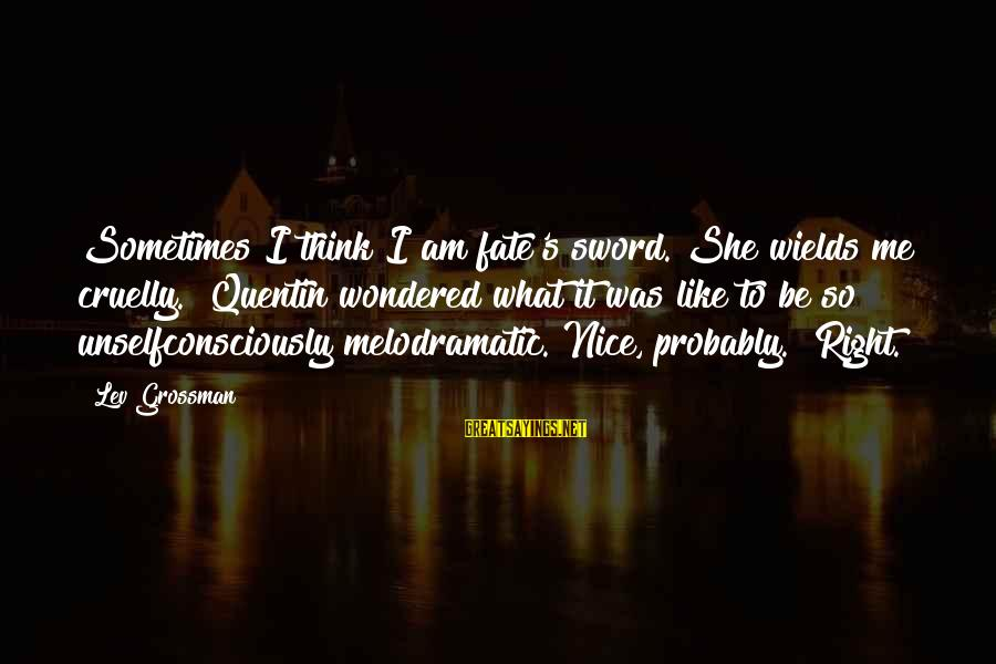 "Be Nice Sayings By Lev Grossman: Sometimes I think I am fate's sword. She wields me cruelly."" Quentin wondered what it"