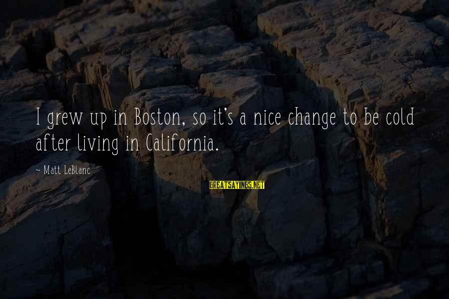Be Nice Sayings By Matt LeBlanc: I grew up in Boston, so it's a nice change to be cold after living